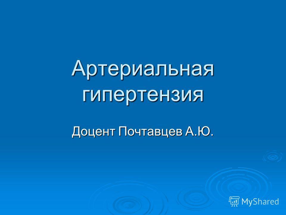 Артериальная гипертензия Доцент Почтавцев А.Ю.