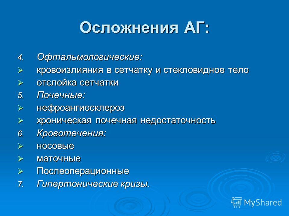 Осложнения АГ: 4. Офтальмологические: кровоизлияния в сетчатку и стекловидное тело кровоизлияния в сетчатку и стекловидное тело отслойка сетчатки отслойка сетчатки 5. Почечные: нефроангиосклероз нефроангиосклероз хроническая почечная недостаточность