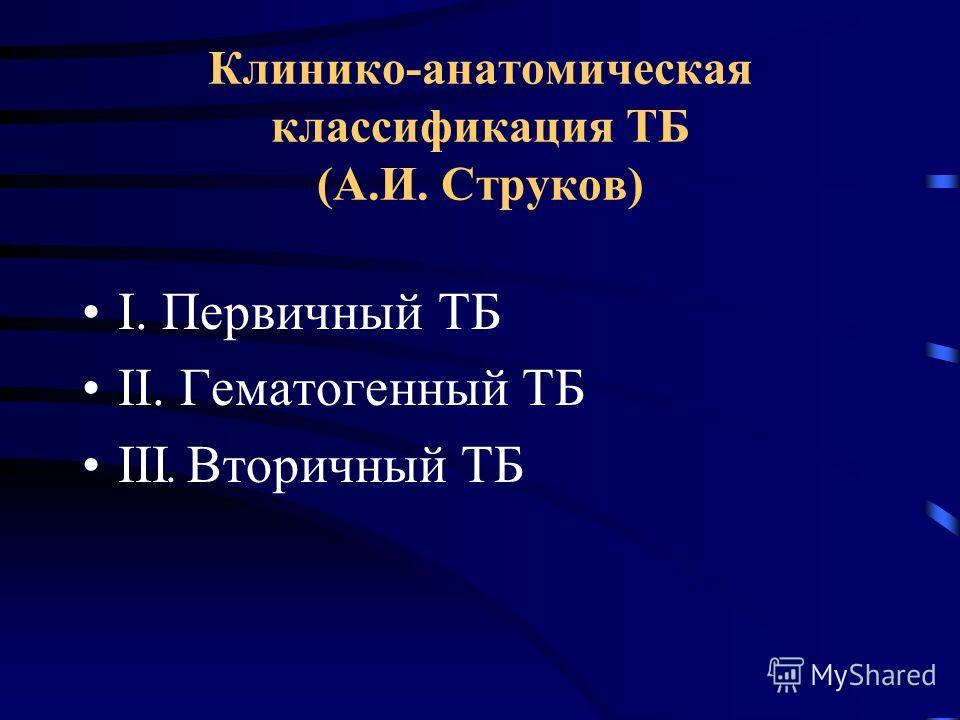 Клинико-анатомическая классификация ТБ (А.И. Струков) I. Первичный ТБ II. Гематогенный ТБ III. Вторичный ТБ