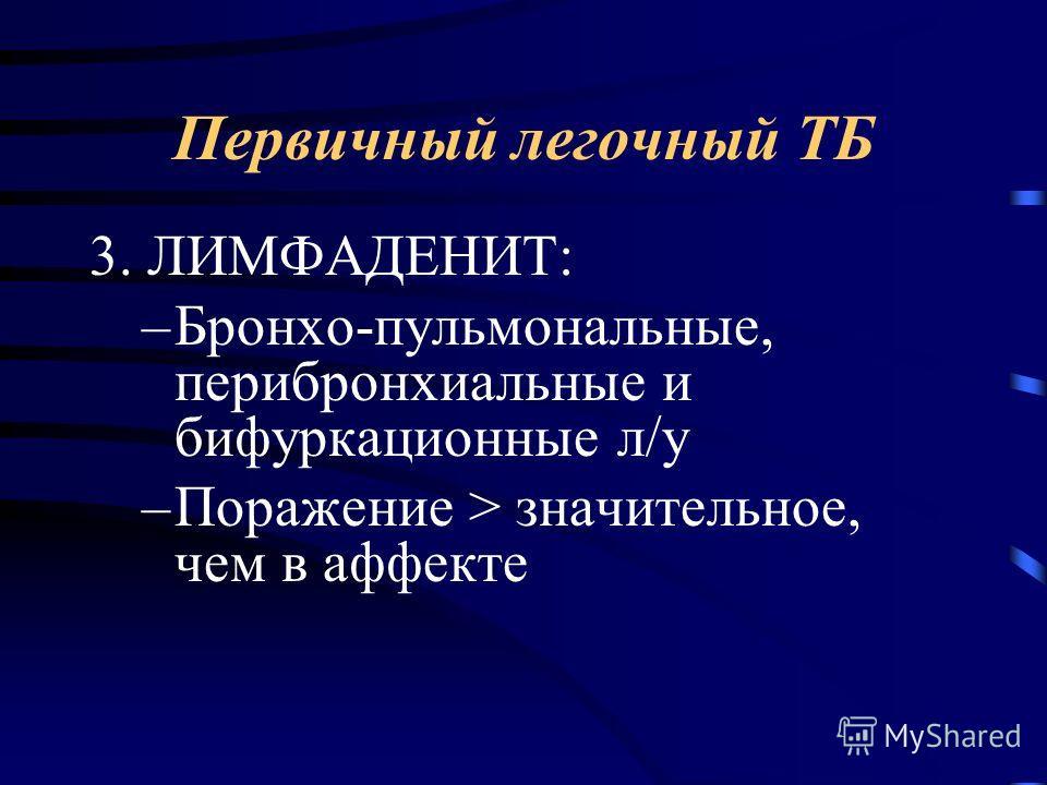 3. ЛИМФАДЕНИТ: –Бронхо-пульмональные, перибронхиальные и бифуркационные л/у –Поражение > значительное, чем в аффекте Первичный легочный ТБ