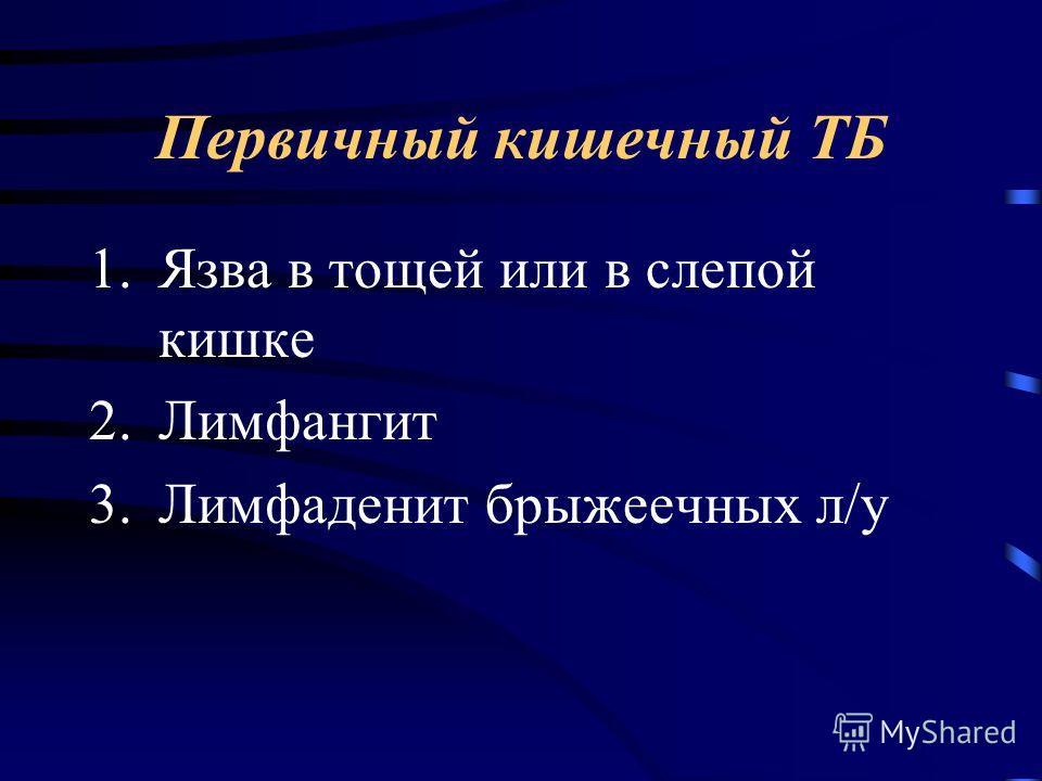 Первичный кишечный ТБ 1.Язва в тощей или в слепой кишке 2.Лимфангит 3.Лимфаденит брыжеечных л/у