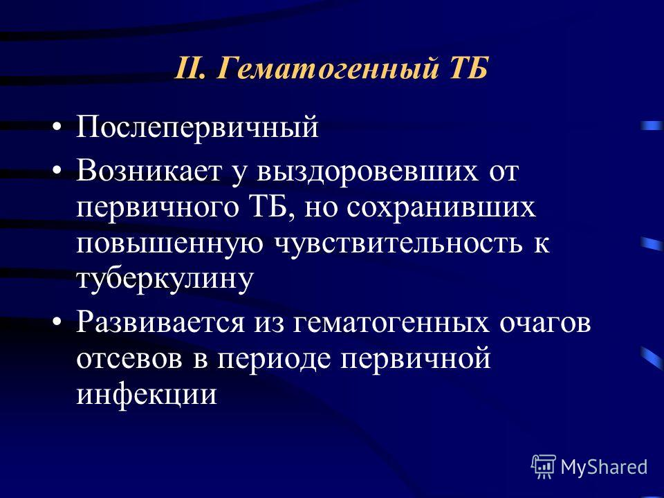 II. Гематогенный ТБ Послепервичный Возникает у выздоровевших от первичного ТБ, но сохранивших повышенную чувствительность к туберкулину Развивается из гематогенных очагов отсевов в периоде первичной инфекции