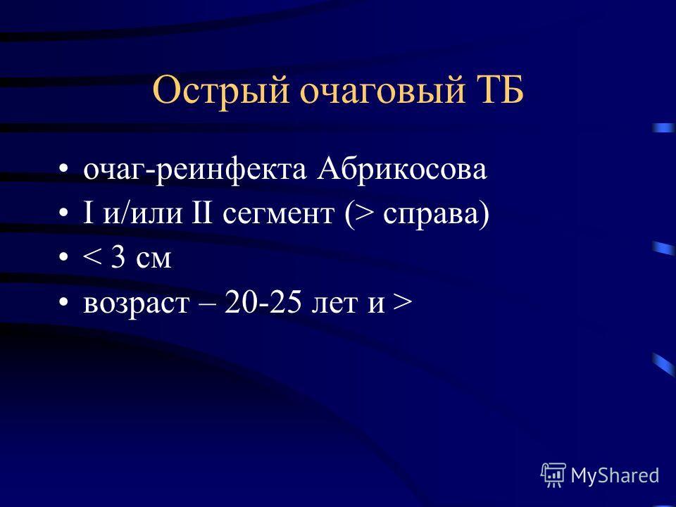 Острый очаговый ТБ очаг-реинфекта Абрикосова I и/или II сегмент (> справа) < 3 см возраст – 20-25 лет и >