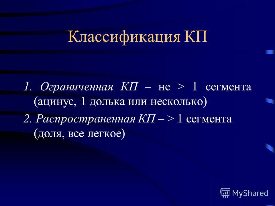 Классификация КП 1. Ограниченная КП – не > 1 сегмента (ацинус, 1 долька или несколько) 2. Распространенная КП – > 1 сегмента (доля, все легкое)