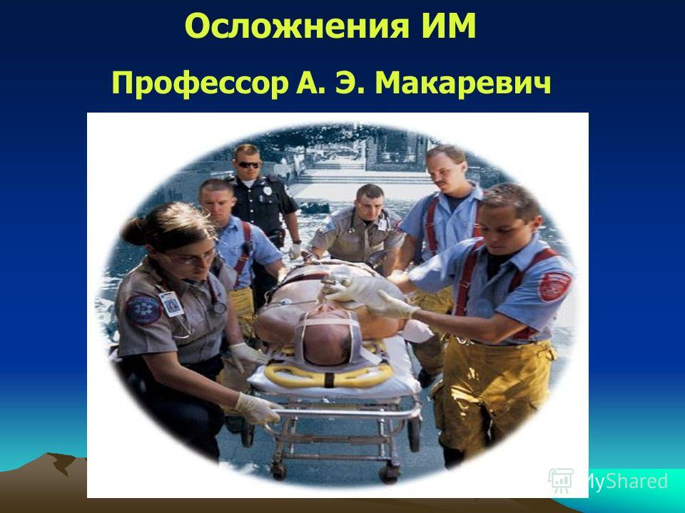 Осложнения ИМ Профессор А. Э. Макаревич