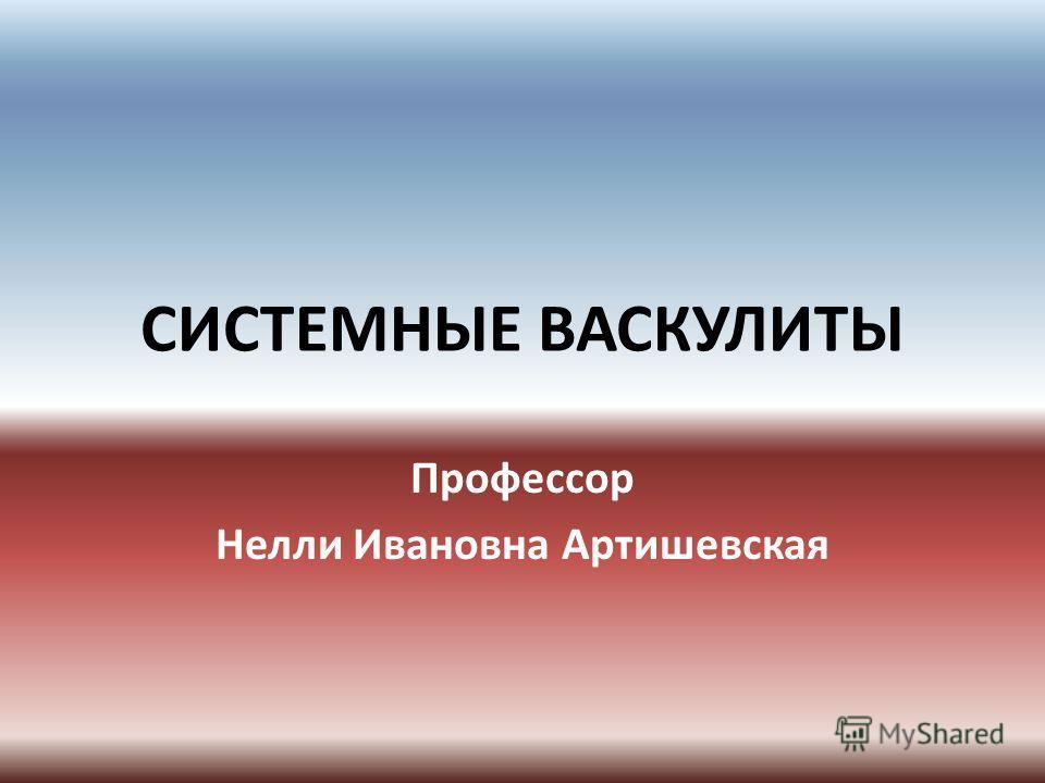 СИСТЕМНЫЕ ВАСКУЛИТЫ Профессор Нелли Ивановна Артишевская