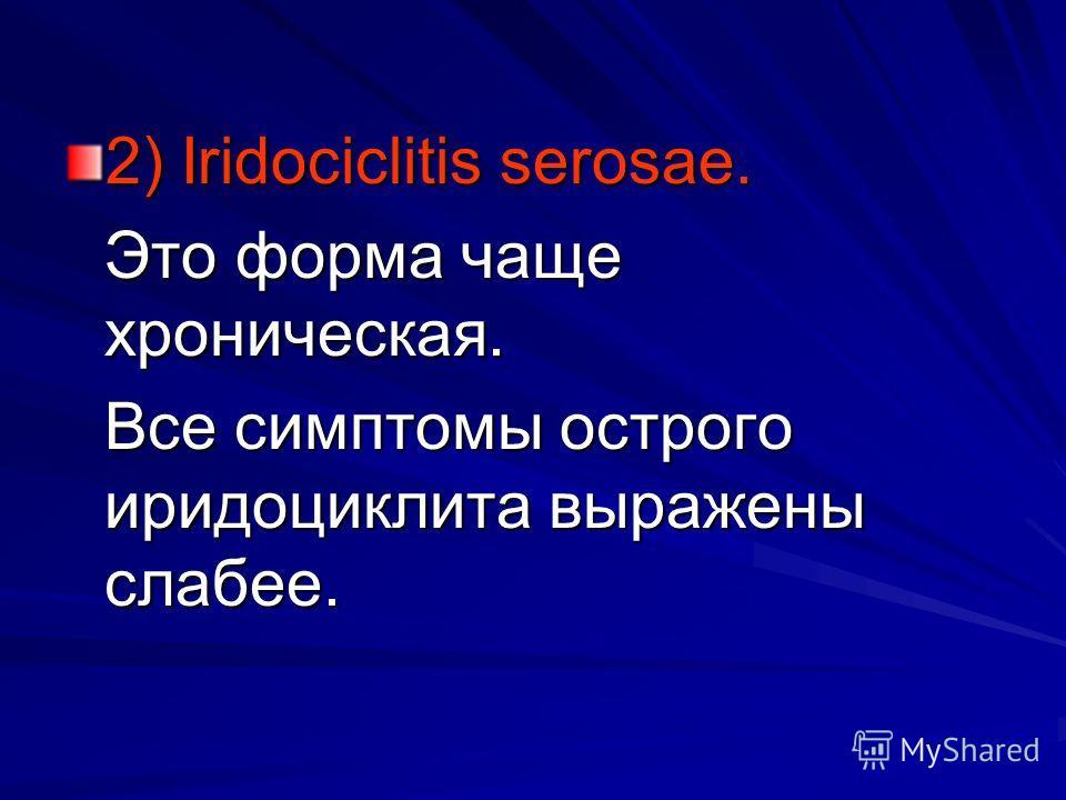 2) Iridociclitis serosae. Это форма чаще хроническая. Все симптомы острого иридоциклита выражены слабее.