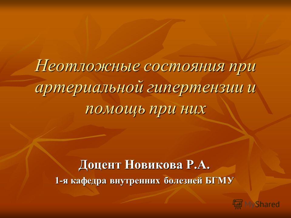 Неотложные состояния при артериальной гипертензии и помощь при них Доцент Новикова Р.А. 1-я кафедра внутренних болезней БГМУ