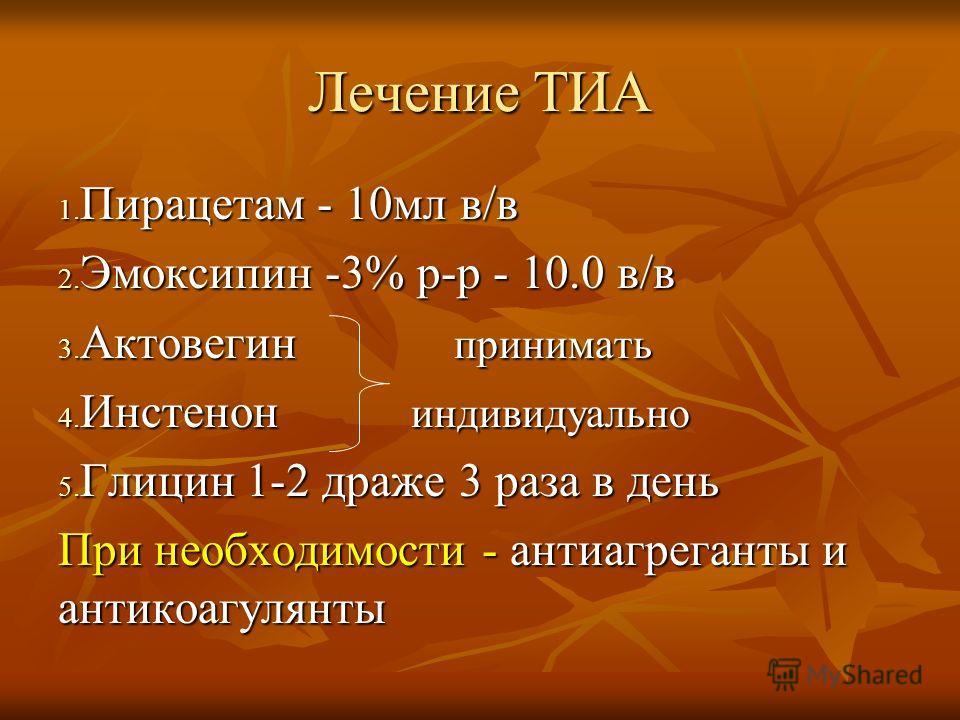 Лечение ТИА 1. Пирацетам - 10мл в/в 2. Эмоксипин -3% р-р - 10.0 в/в 3. Актовегин принимать 4. Инстенон индивидуально 5. Глицин 1-2 драже 3 раза в день При необходимости - антиагреганты и антикоагулянты