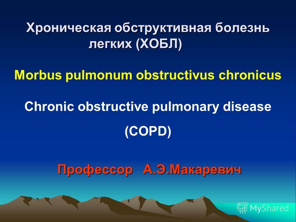 Хроническая обструктивная болезнь легких (ХОБЛ) Хроническая обструктивная болезнь легких (ХОБЛ) Morbus pulmonum obstructivus chronicus Chronic obstructive pulmonary disease (COPD) Профессор А.Э.Макаревич