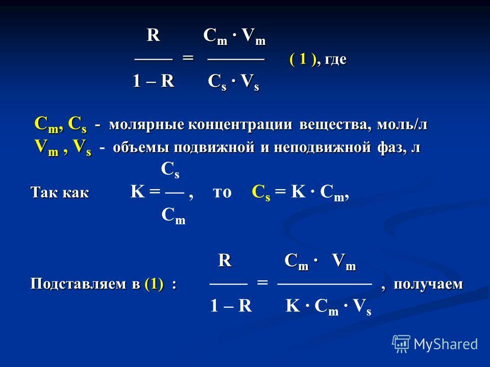 R C m V m R C m V m = ( 1 ), где = ( 1 ), где 1 – R C s V s 1 – R C s V s C m, C s - молярные концентрации вещества, моль/л C m, C s - молярные концентрации вещества, моль/л V m, V s объемы подвижной и неподвижной фаз, л V m, V s - объемы подвижной и