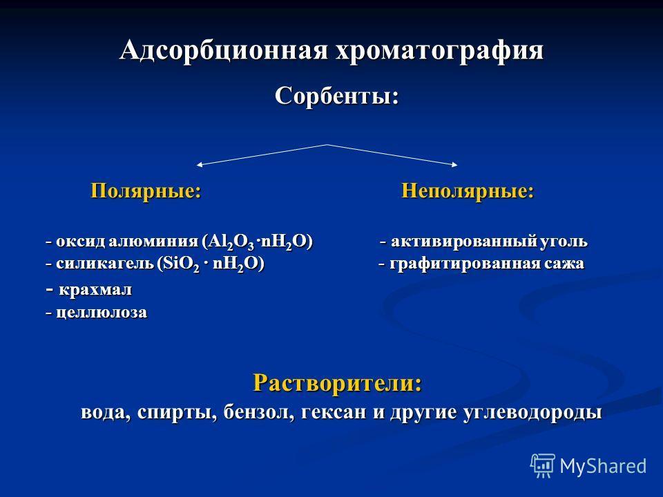 Aдсорбционная хроматография Сорбенты: Полярные: Неполярные: Полярные: Неполярные: - оксид алюминия (Al 2 O 3 nH 2 O) - активированный уголь - силикагель (SiO 2 nH 2 O) - графитированная сажа - крахмал - целлюлоза Растворители: вода, спирты, бензол, г