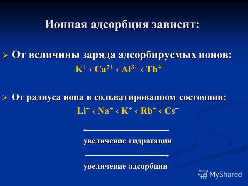 Ионная адсорбция зависит: От величины заряда адсорбируемых ионов: От величины заряда адсорбируемых ионов: K + Ca 2+ Al 3+ Th 4+ От радиуса иона в сольватированном состоянии: От радиуса иона в сольватированном состоянии: Li + Na + K + Rb + Cs + увелич