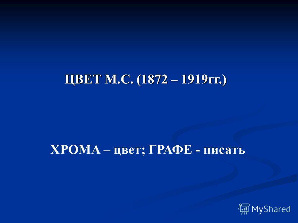 ЦВЕТ М.С. (1872 – 1919гг.) ХРОМА – цвет; ГРАФЕ - писать