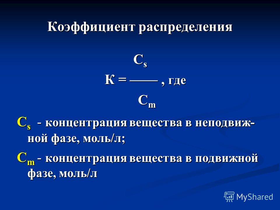 Коэффициент распределения CsCsCsCs К =, где К =, где C m C m C s - концентрация вещества в неподвиж- ной фазе, моль/л; C m - концентрация вещества в подвижной фазе, моль/л