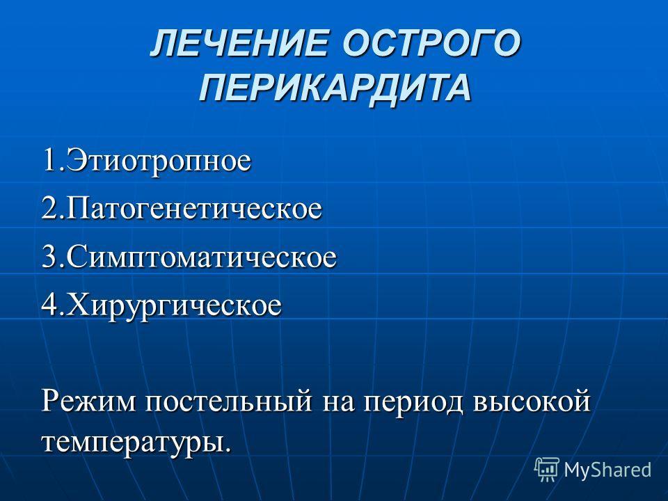 1.Этиотропное2.Патогенетическое3.Симптоматическое4.Хирургическое Режим постельный на период высокой температуры. ЛЕЧЕНИЕ ОСТРОГО ПЕРИКАРДИТА