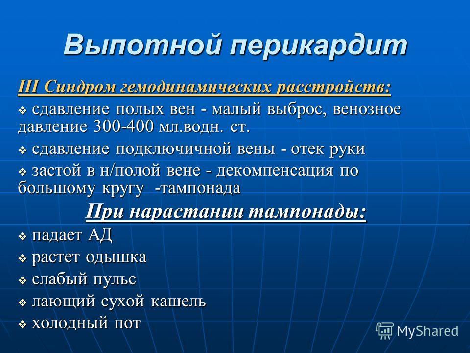Выпотной перикардит III Синдром гемодинамических расстройств: сдавление полых вен - малый выброс, венозное давление 300-400 мл.водн. ст. сдавление полых вен - малый выброс, венозное давление 300-400 мл.водн. ст. сдавление подключичной вены - отек рук