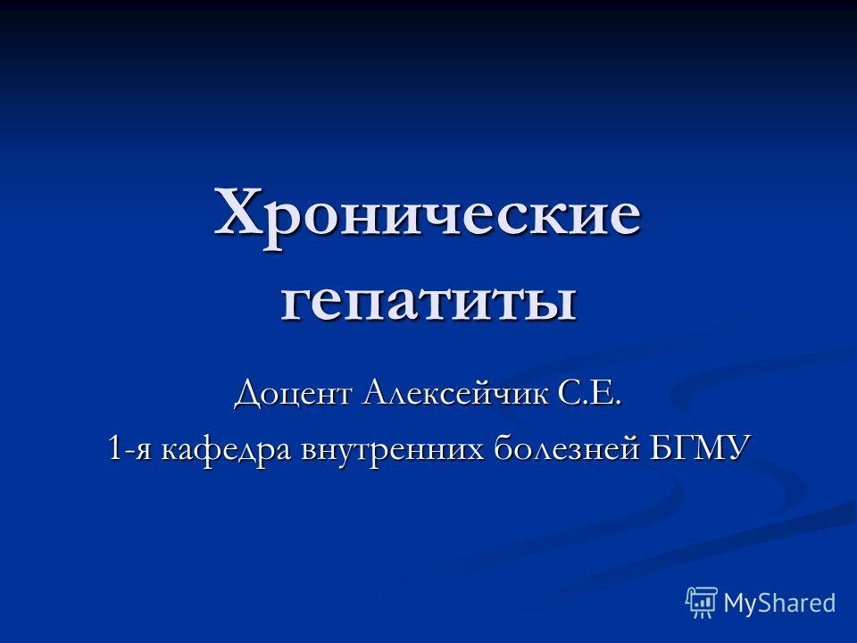 Хронические гепатиты Доцент Алексейчик С.Е. 1-я кафедра внутренних болезней БГМУ