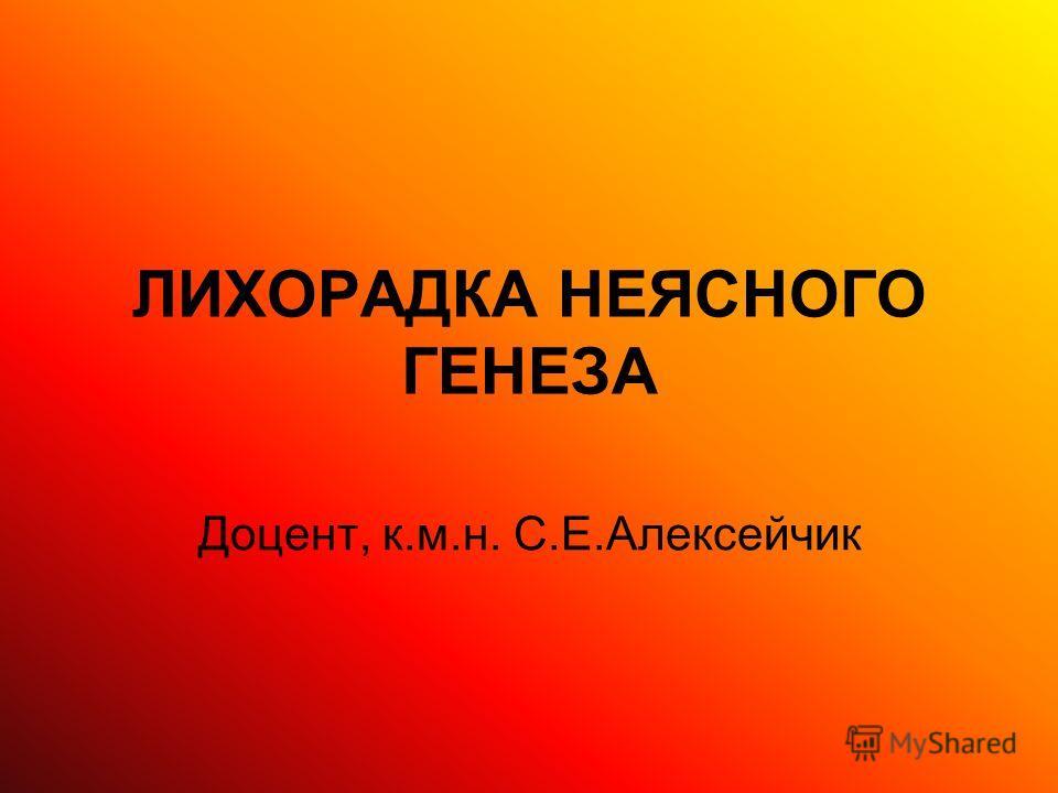 ЛИХОРАДКА НЕЯСНОГО ГЕНЕЗА Доцент, к.м.н. С.Е.Алексейчик