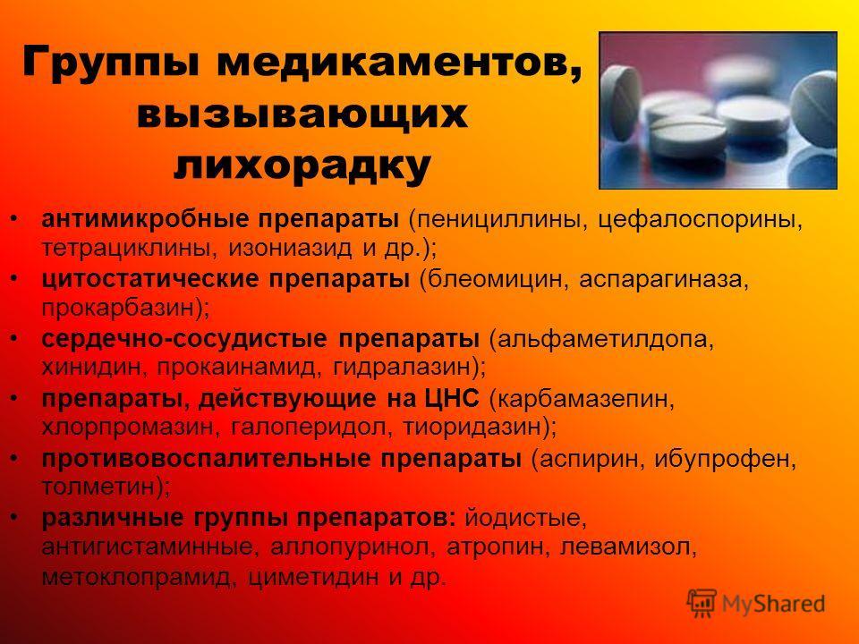Группы медикаментов, вызывающих лихорадку антимикробные препараты (пенициллины, цефалоспорины, тетрациклины, изониазид и др.); цитостатические препараты (блеомицин, аспарагиназа, прокарбазин); сердечно-сосудистые препараты (альфаметилдопа, хинидин, п