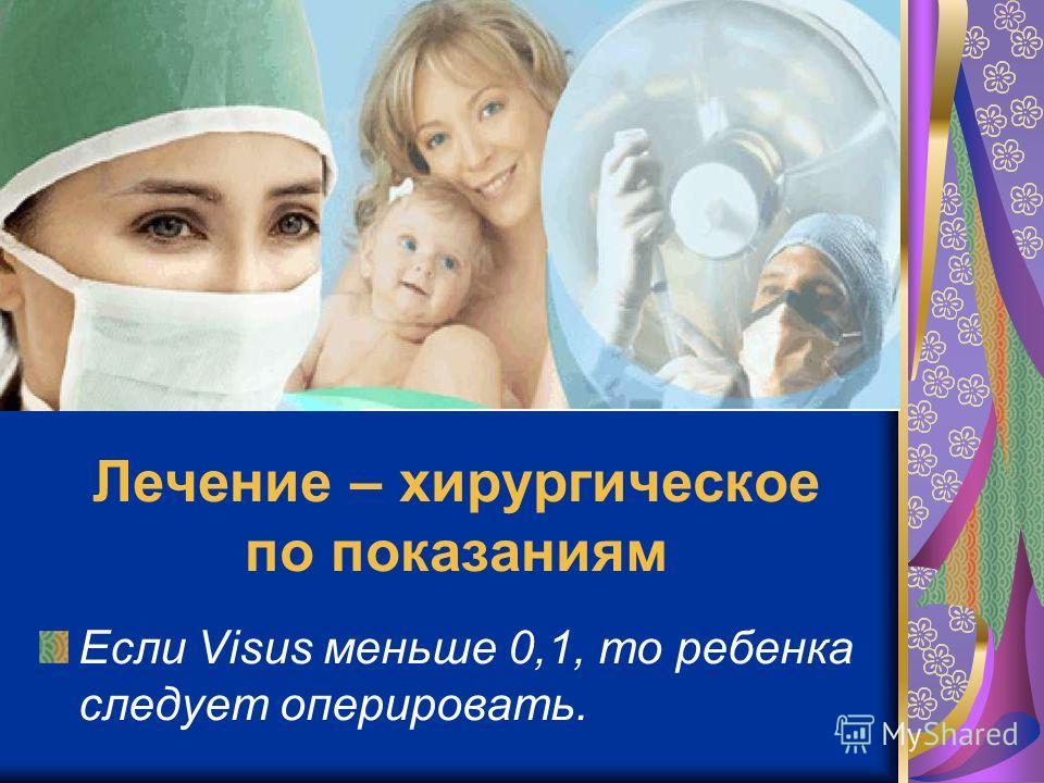 Лечение – хирургическое по показаниям Если Visus меньше 0,1, то ребенка следует оперировать.