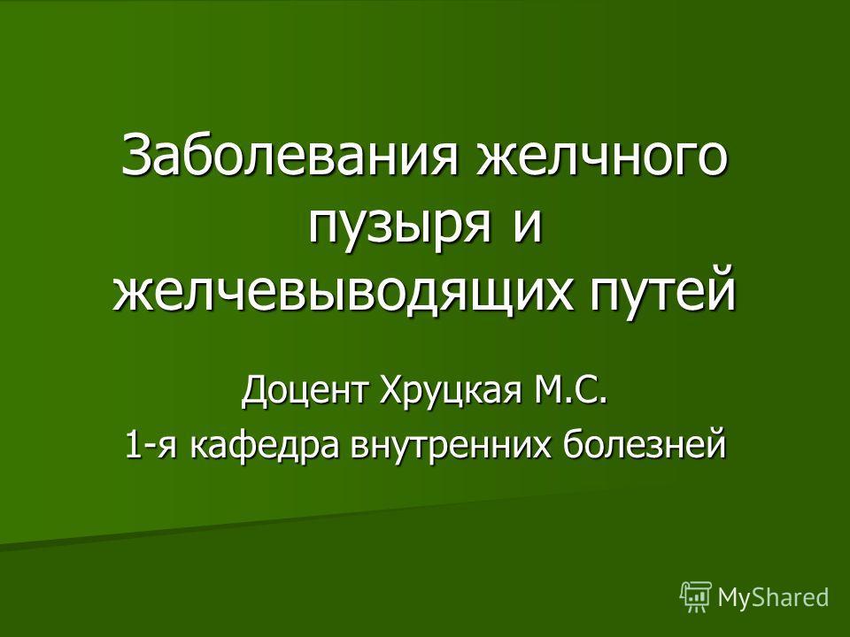 Заболевания желчного пузыря и желчевыводящих путей Доцент Хруцкая М.С. 1-я кафедра внутренних болезней