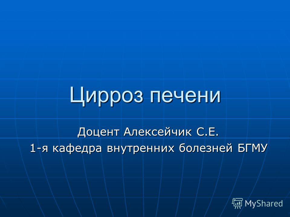 Цирроз печени Доцент Алексейчик С.Е. 1-я кафедра внутренних болезней БГМУ