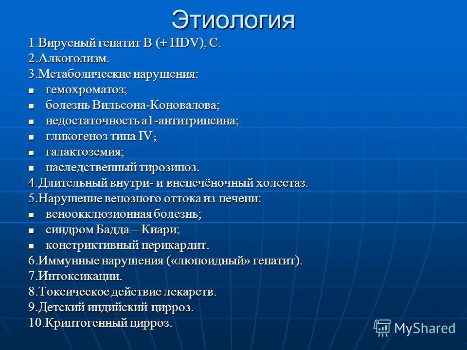 Этиология 1.Вирусный гепатит В (± НDV), С. 2.Алкоголизм. 3.Метаболические нарушения: гемохроматоз; гемохроматоз; болезнь Вильсона-Коновалова; болезнь Вильсона-Коновалова; недостаточность а1-антитрипсина; недостаточность а1-антитрипсина; гликогеноз ти