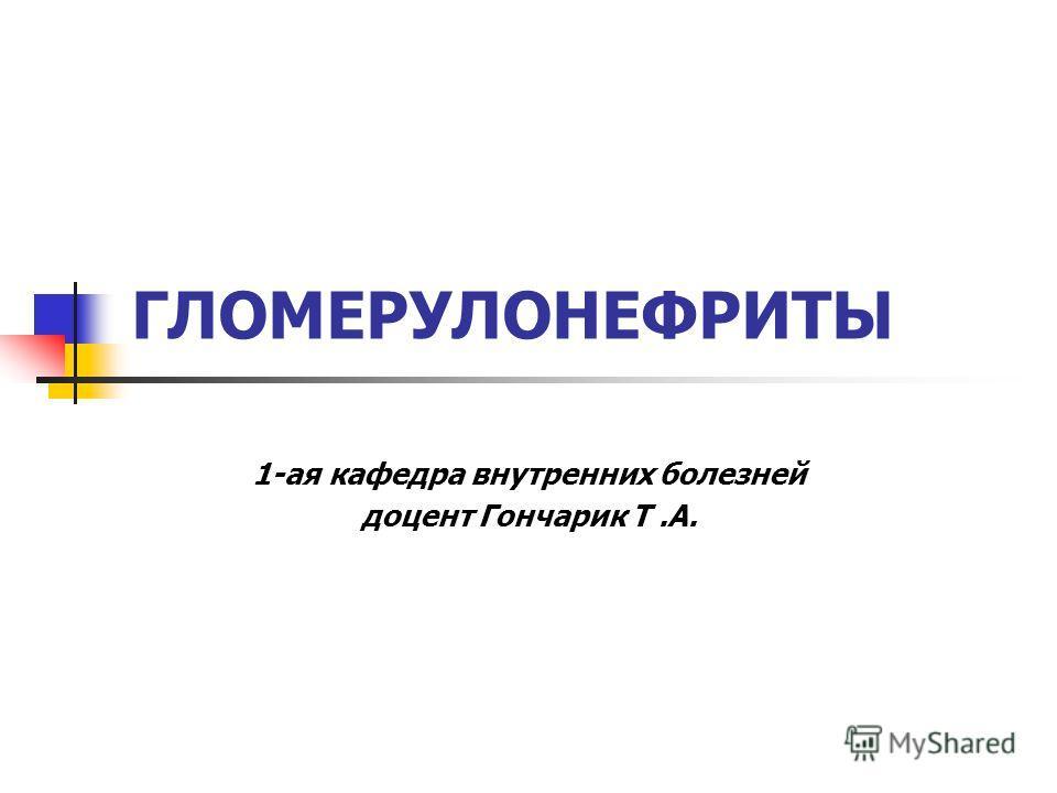 ГЛОМЕРУЛОНЕФРИТЫ 1-ая кафедра внутренних болезней доцент Гончарик Т.А.