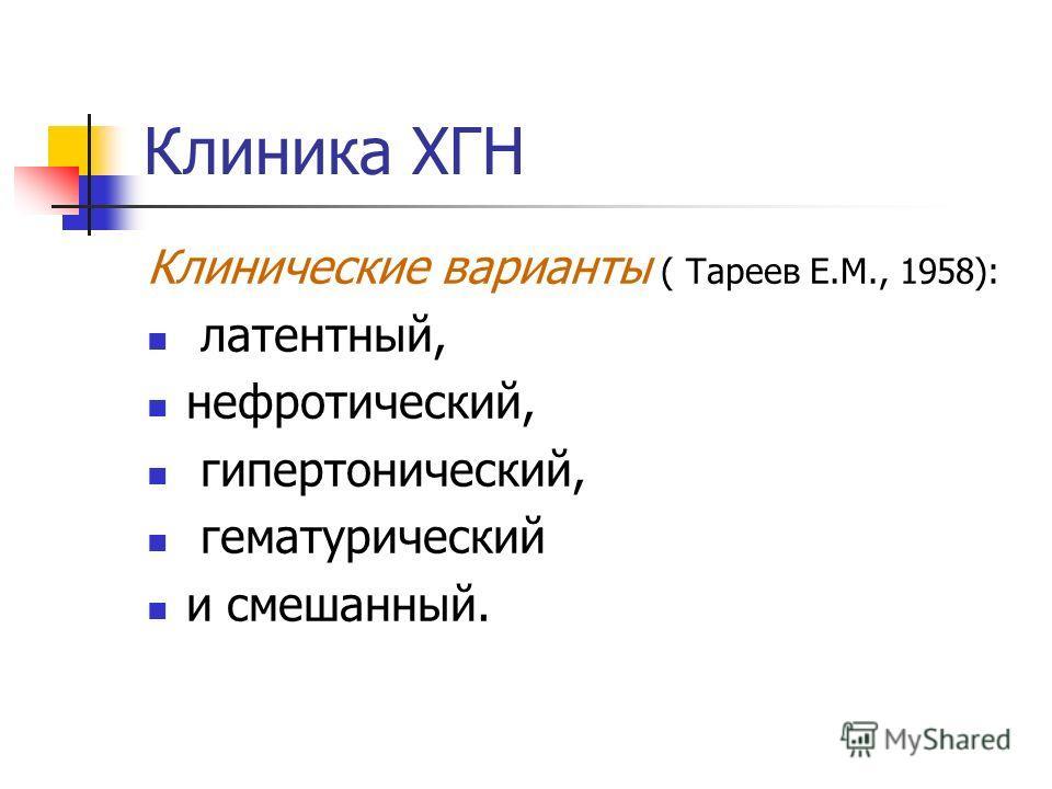 Клиника ХГН Клинические варианты ( Тареев Е.М., 1958): латентный, нефротический, гипертонический, гематурический и смешанный.
