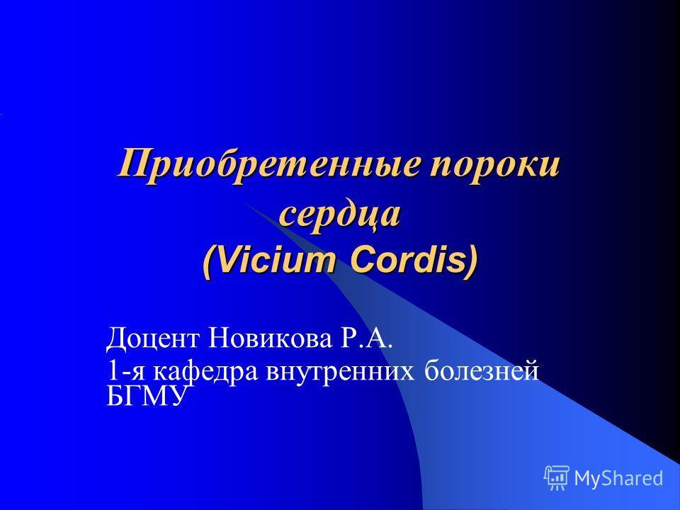 Приобретенные пороки сердца (Vicium Cordis) Доцент Новикова Р.А. 1-я кафедра внутренних болезней БГМУ