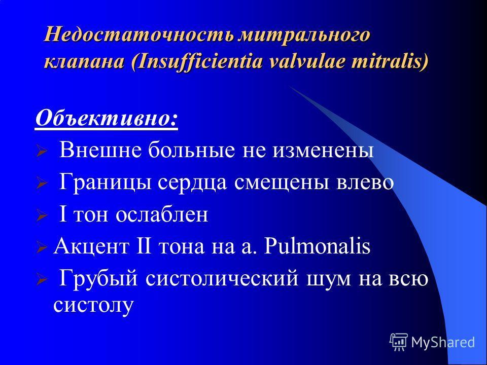 Недостаточность митрального клапана (Insufficientia valvulae mitralis) Объективно: Внешне больные не изменены Границы сердца смещены влево I тон ослаблен Акцент II тона на a. Pulmonalis Грубый систолический шум на всю систолу