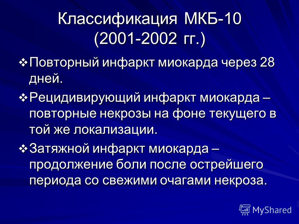 Классификация МКБ-10 (2001-2002 гг.) Повторный инфаркт миокарда через 28 дней. Повторный инфаркт миокарда через 28 дней. Рецидивирующий инфаркт миокарда – повторные некрозы на фоне текущего в той же локализации. Рецидивирующий инфаркт миокарда – повт