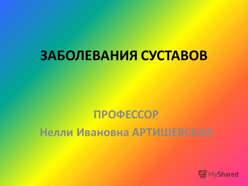 ЗАБОЛЕВАНИЯ СУСТАВОВ ПРОФЕССОР Нелли Ивановна АРТИШЕВСКАЯ