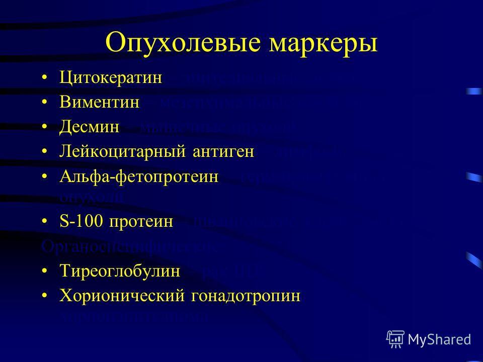 Опухолевые маркеры Цитокератин – эпителиальные опухоли Виментин – мезенхимальные опухоли Десмин – мышечные опухоли Лейкоцитарный антиген – лимфомы Альфа-фетопротеин – герминоклеточные опухоли S-100 протеин – шванновские клетки, меланома Органоспецифи