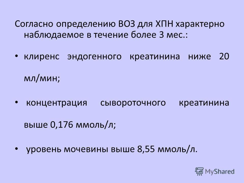 Согласно определению ВОЗ для ХПН характерно наблюдаемое в течение более 3 мес.: клиренс эндогенного креатинина ниже 20 мл/мин; концентрация сывороточного креатинина выше 0,176 ммоль/л; уровень мочевины выше 8,55 ммоль/л.
