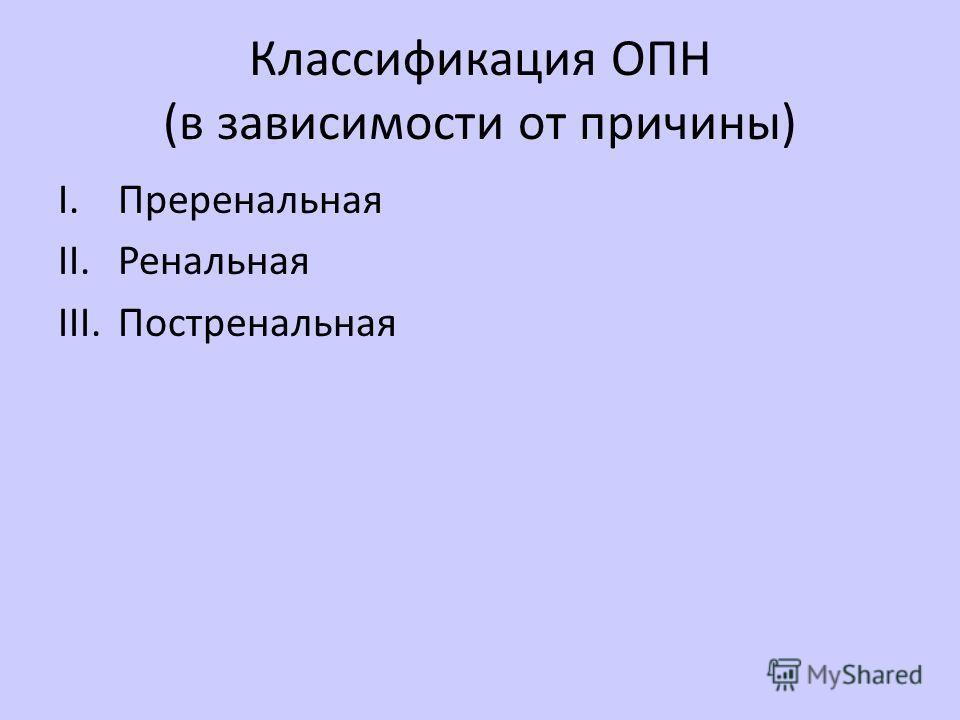 Классификация ОПН (в зависимости от причины) I.Преренальная II.Ренальная III.Постренальная