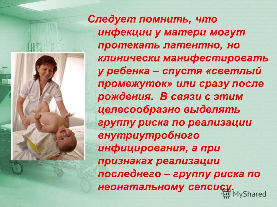 Следует помнить, что инфекции у матери могут протекать латентно, но клинически манифестировать у ребенка – спустя «светлый промежуток» или сразу после рождения. В связи с этим целесообразно выделять группу риска по реализации внутриутробного инфициро