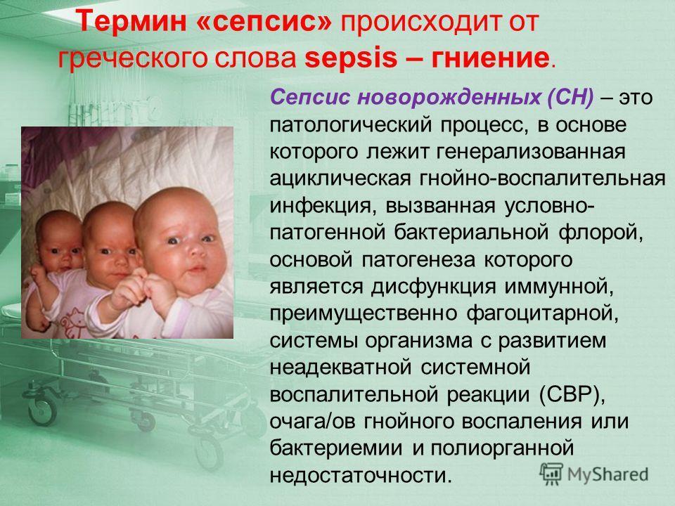 Термин «сепсис» происходит от греческого слова sepsis – гниение. Сепсис новорожденных (СН) – это патологический процесс, в основе которого лежит генерализованная ациклическая гнойно-воспалительная инфекция, вызванная условно- патогенной бактериальной
