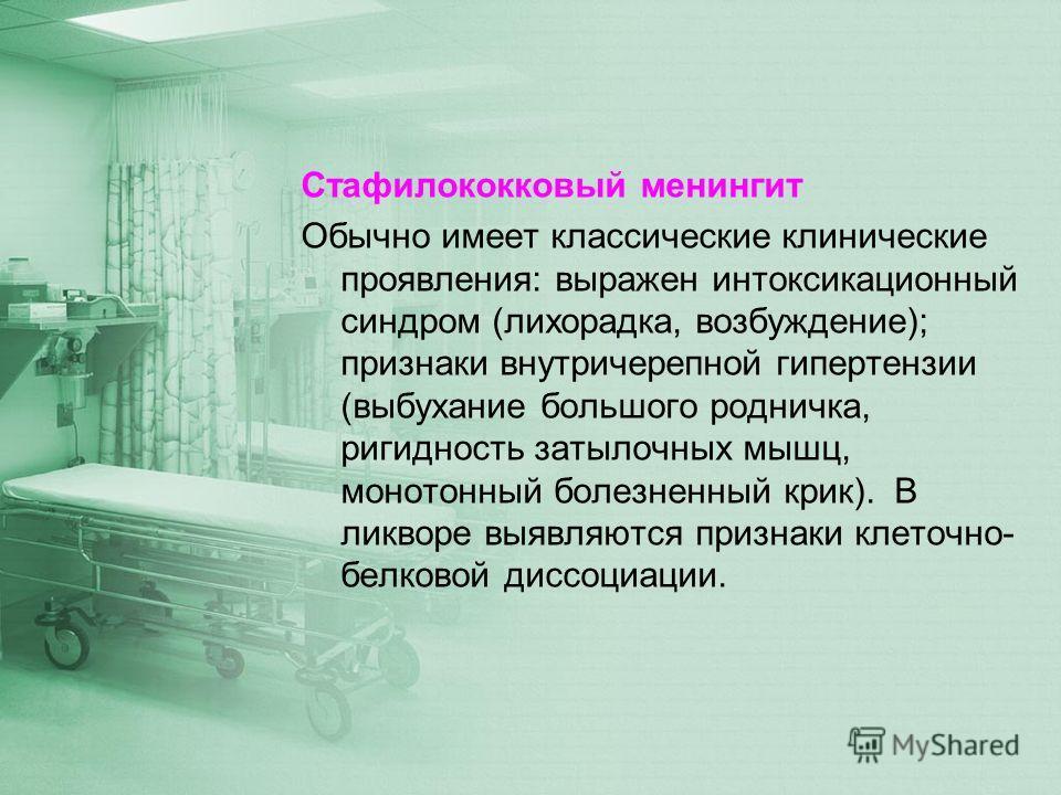 Стафилококковый менингит Обычно имеет классические клинические проявления: выражен интоксикационный синдром (лихорадка, возбуждение); признаки внутричерепной гипертензии (выбухание большого родничка, ригидность затылочных мышц, монотонный болезненный