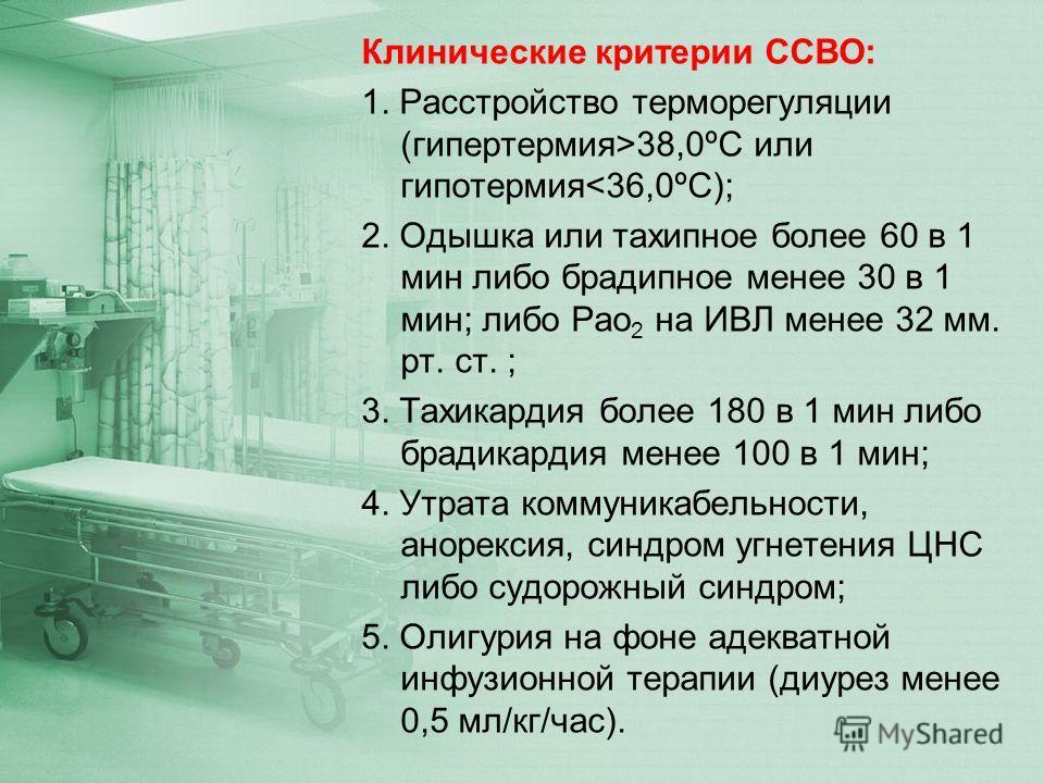 Клинические критерии ССВО: 1. Расстройство терморегуляции (гипертермия>38,0ºС или гипотермия