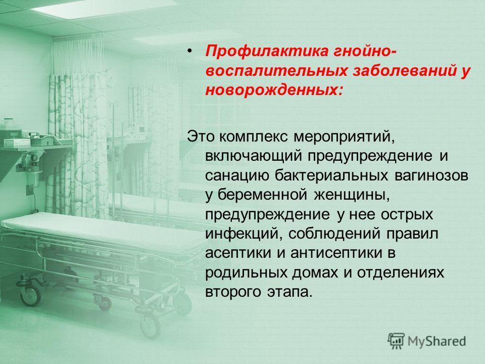 Профилактика гнойно- воспалительных заболеваний у новорожденных: Это комплекс мероприятий, включающий предупреждение и санацию бактериальных вагинозов у беременной женщины, предупреждение у нее острых инфекций, соблюдений правил асептики и антисептик