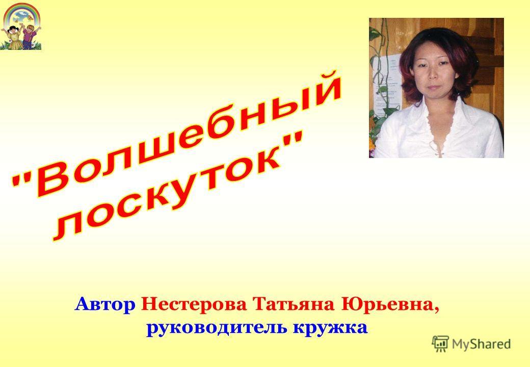 Автор Нестерова Татьяна Юрьевна, руководитель кружка