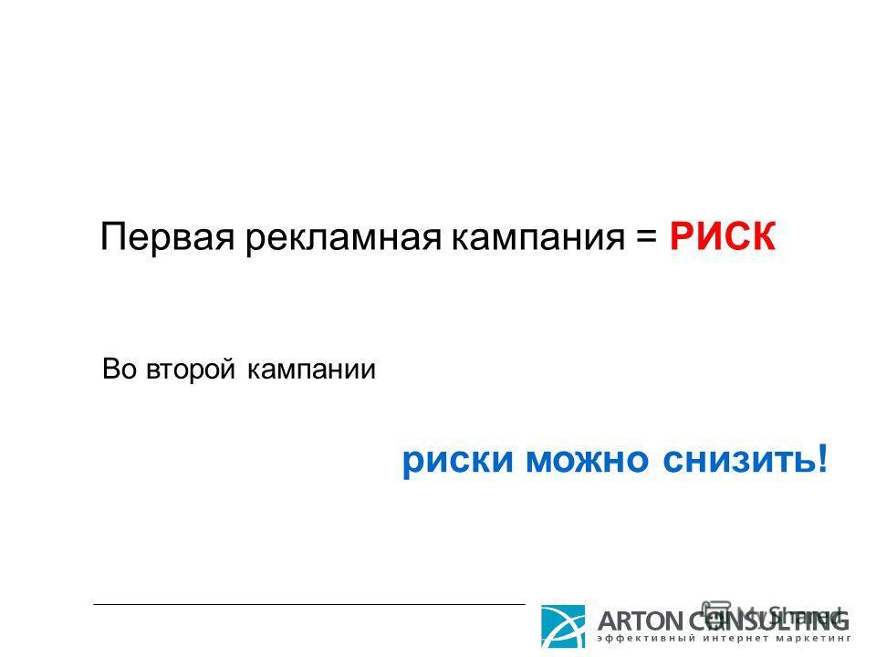 Первая рекламная кампания = РИСК риски можно снизить! Во второй кампании