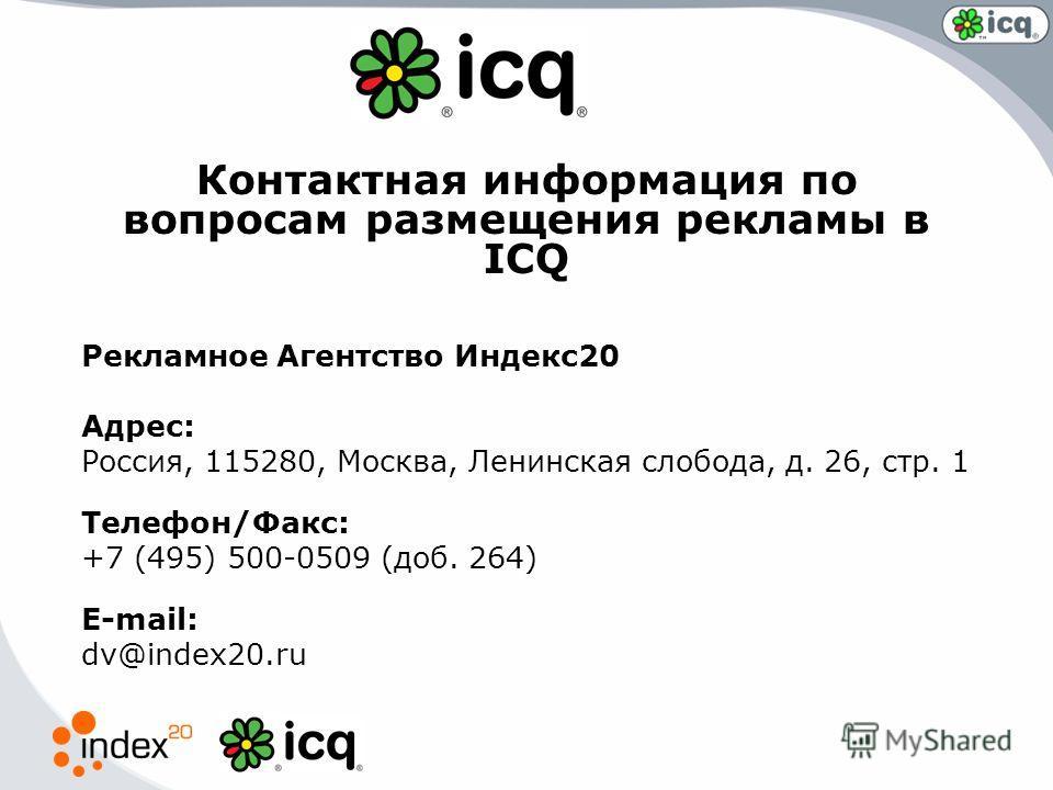Контактная информация по вопросам размещения рекламы в ICQ Рекламное Агентство Индекс20 Адрес: Россия, 115280, Москва, Ленинская слобода, д. 26, стр. 1 Телефон/Факс: +7 (495) 500-0509 (доб. 264) E-mail: dv@index20.ru