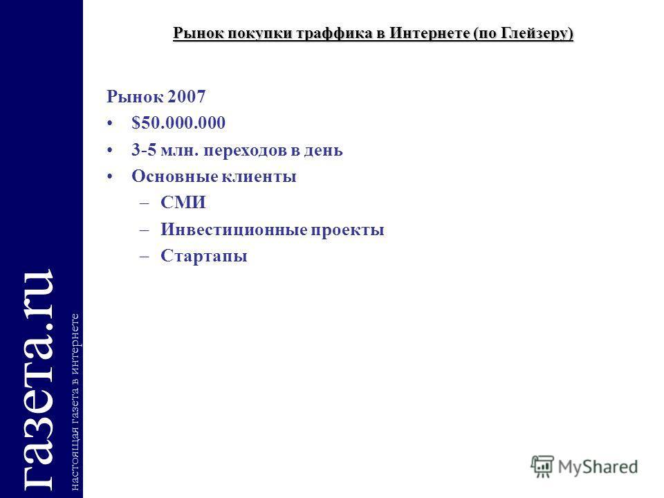 Рынок покупки траффика в Интернете (по Глейзеру) газета.ru настоящая газета в интернете Рынок 2007 $50.000.000 3-5 млн. переходов в день Основные клиенты –СМИ –Инвестиционные проекты –Стартапы