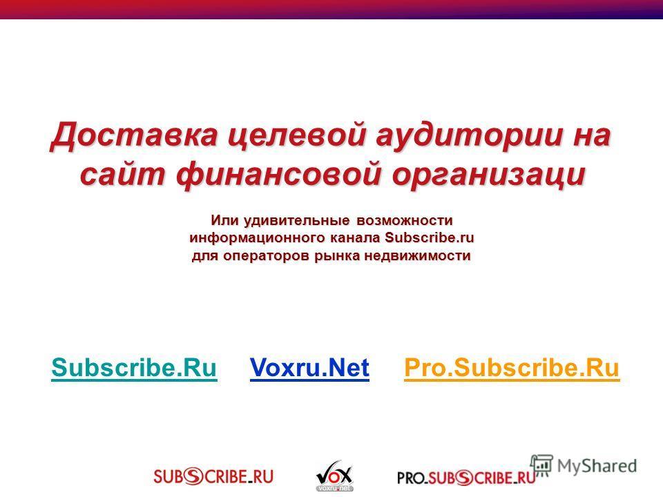 Доставка целевой аудитории на сайт финансовой организаци Или удивительные возможности информационного канала Subscribe.ru для операторов рынка недвижимости Subscribe.RuSubscribe.RuVoxru.Net Pro.Subscribe.Ru