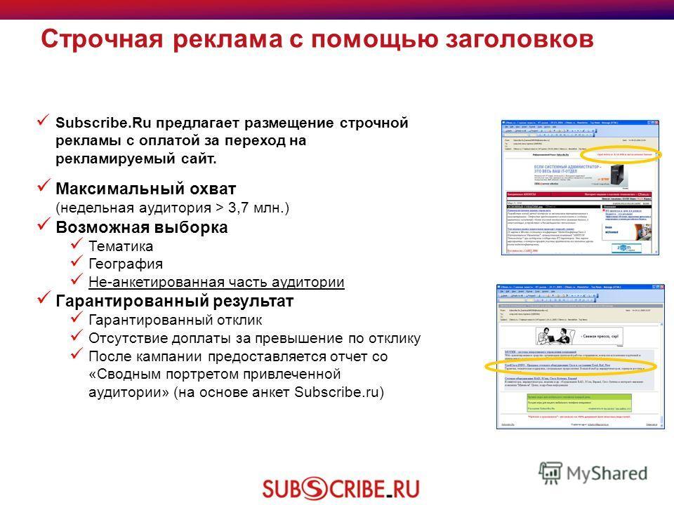 Строчная реклама с помощью заголовков Subscribe.Ru предлагает размещение строчной рекламы с оплатой за переход на рекламируемый сайт. Максимальный охват (недельная аудитория > 3,7 млн.) Возможная выборка Тематика География Не-анкетированная часть ауд