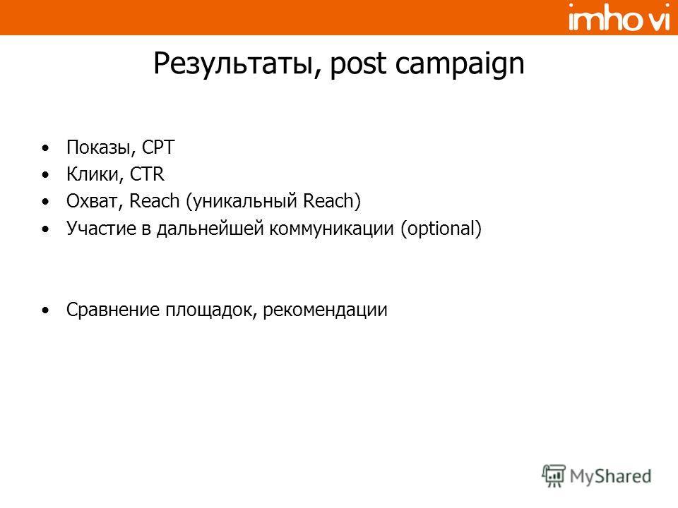 Результаты, post campaign Показы, CPT Клики, CTR Охват, Reach (уникальный Reach) Участие в дальнейшей коммуникации (optional) Сравнение площадок, рекомендации