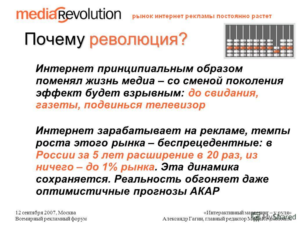 12 сентября 2007, Москва Всемирный рекламный форум «Интерактивный маркетинг – у руля» Александр Гагин, главный редактор MediaRevolution.ru Почему революция? Интернет принципиальным образом поменял жизнь медиа – со сменой поколения эффект будет взрывн